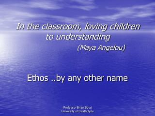 In the classroom, loving children to understanding    Maya Angelou   Ethos ..by any other name