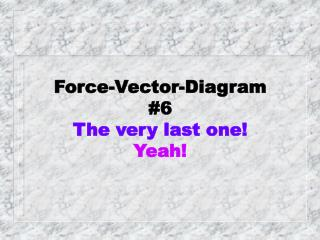 Force-Vector-Diagram #6 The very last one! Yeah!