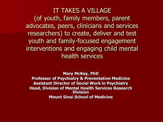 IT TAKES A VILLAGE  of youth, family members, parent advocates, peers, clinicians and services researchers to create, de