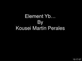 Element Yb� By Kousei Martin Perales