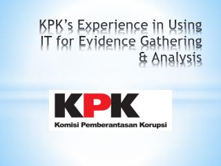 KPK's  E xperience in Using IT for Evidence Gathering & Analysis