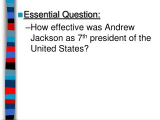 Essential Question: How effective was Andrew Jackson as 7 th  president of the United States?
