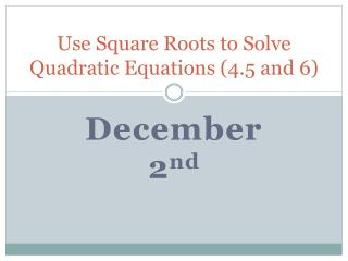 Use Square Roots to Solve Quadratic Equations (4.5 and 6)