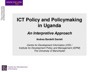 ICT Policy and Policymaking  in Uganda   An Interpretive Approach   Andrea Bardelli Danieli  Centre for Development Info