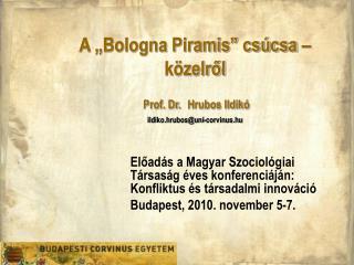 "A ""Bologna Piramis"" csúcsa – közelről  Prof. Dr. Hrubos Ildikó ildiko.hrubos@uni-corvinus.hu"