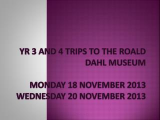 Yr 3 and 4 trips to the  Roald  Dahl Museum  Monday 18 November 2013 Wednesday 20 November 2013