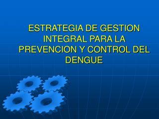 ESTRATEGIA DE GESTION INTEGRAL PARA LA PREVENCION Y CONTROL DEL DENGUE
