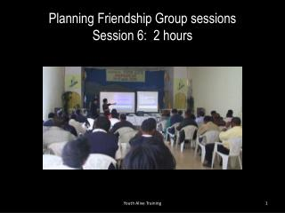 Planning  Friendship Group sessions Session 6:  2  hours