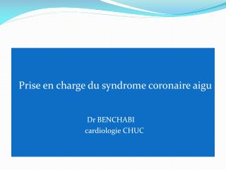Prise en charge du syndrome coronaire aigu                                        Dr BENCHABI