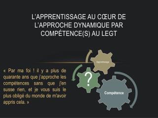 L�apprentissage au c�ur de l�APPROCHE DYNAMIQUE PAR Comp�tence(s) AU LEGT