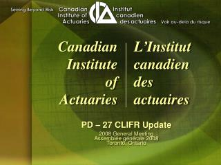 PD � 27 CLIFR Update 2008 General Meeting Assembl�e g�n�rale 2008 Toronto, Ontario