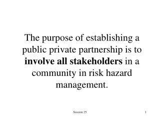 The purpose of establishing a public private partnership is to involve all stakeholders in a community in risk hazard ma