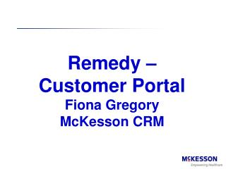 Remedy –  Customer Portal Fiona Gregory McKesson CRM