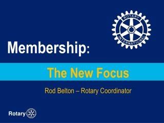 The New Focus   Rod Belton – Rotary Coordinator