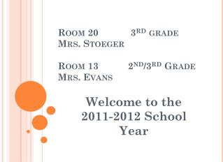 Room 20            3 rd  grade Mrs.  Stoeger Room 13           2 nd /3 rd  Grade Mrs. Evans