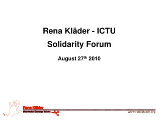 Rena Kläder - ICTU Solidarity Forum August 27 th  2010