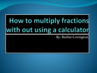 How to multiply fractions with out using a calculator