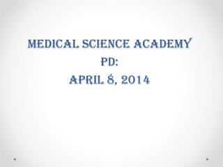 Medical Science Academy PD:  April 8, 2014