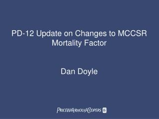 PD-12 Update on Changes to MCCSR Mortality Factor Dan Doyle