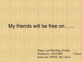 My friends will be free on……