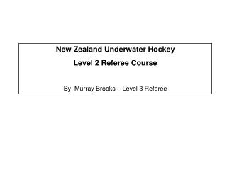 New Zealand Underwater Hockey Level 2 Referee Course  By: Murray Brooks – Level 3 Referee