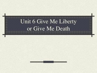 Unit 6 Give Me Liberty  or Give Me Death