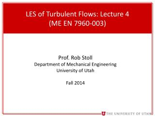 LES of Turbulent Flows: Lecture  4 (ME EN 7960- 003)