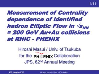 Hiroshi Masui / Univ. of Tsukuba for the                  Collaboration JPS, 62 nd  Annual Meeting
