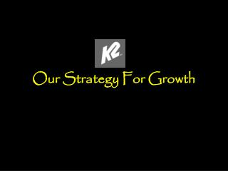 Our Strategy For Growth