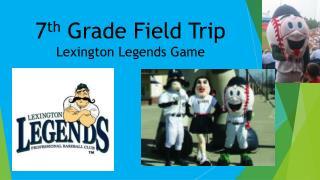 7 th  Grade Field Trip  Lexington Legends Game