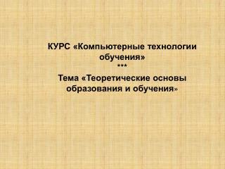 КУРС «Компьютерные технологии обучения» *** Тема «Теоретические основы образования и обучения »