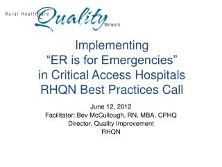 Implementing  �ER is for Emergencies�  in Critical Access Hospitals RHQN Best Practices Call
