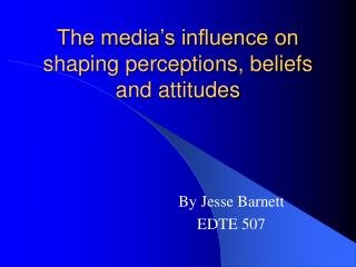 The media�s influence on shaping perceptions, beliefs and attitudes
