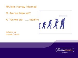 HA Info: Harrow Informed Q. Are we there yet?  A. Yes we are……. (nearly) Solakha Lal