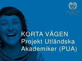 KORTA VÄGEN P rojekt Utländska Akademiker (PUA)