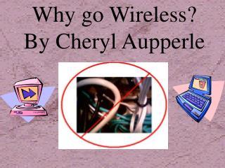 Why go Wireless?  By Cheryl Aupperle