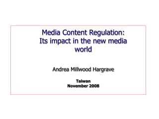 Media Content Regulation: Its impact in the new media world Andrea Millwood Hargrave Taiwan