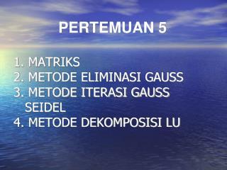 1. MATRIKS 2. METODE ELIMINASI GAUSS 3. METODE ITERASI GAUSS   SEIDEL 4. METODE DEKOMPOSISI LU