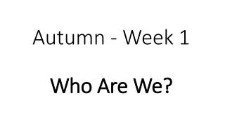 Autumn - Week 1 Who Are We?