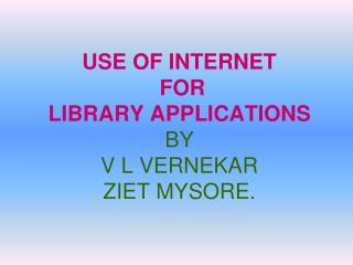 USE OF INTERNET  FOR LIBRARY APPLICATIONS BY V L VERNEKAR ZIET MYSORE.