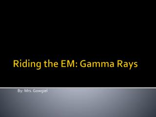 Riding the EM: Gamma Rays