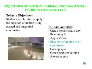 EQUATIONS OF MOTION:  NORMAL AND TANGENTIAL COORDINATES (Section 13.5)