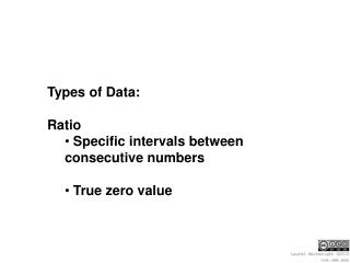 Types of Data: Ratio  Specific intervals between consecutive numbers  True zero value