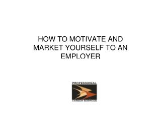 HOW TO MOTIVATE AND MARKET YOURSELF TO AN EMPLOYER