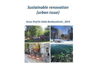 Sustainable renovation  (urban issue) Assoc Prof Dr Dalia Bardauskien ė  , 2014