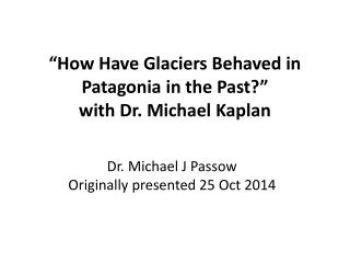 """How Have Glaciers Behaved in Patagonia in the Past ?"" with Dr. Michael  Kaplan"