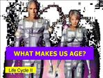 WHAT MAKES US AGE
