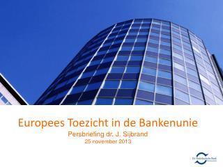 Europees Toezicht in de Bankenunie Persbriefing dr. J.  Sijbrand 25 november 2013