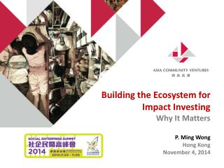 Building the Ecosystem for Impact Investing  Why It Matters P. Ming Wong   Hong Kong