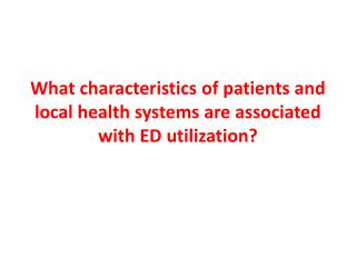 What characteristics of patients and local health systems are associated with ED utilization?